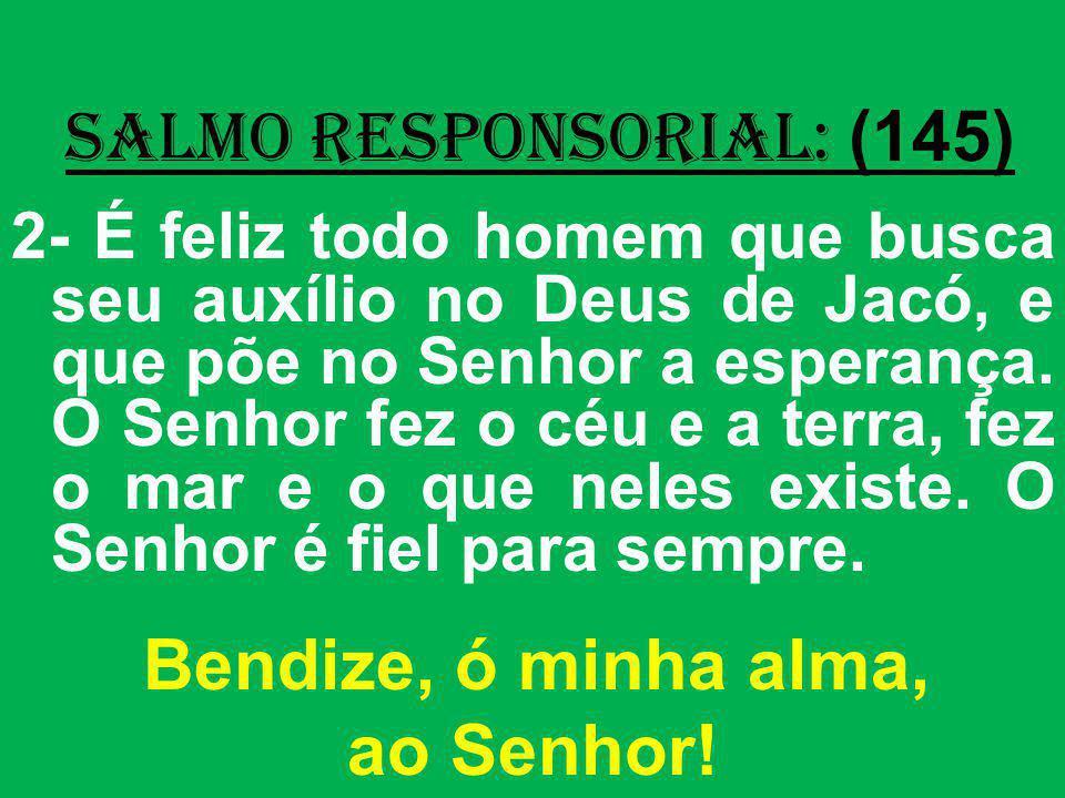 salmo responsorial: (145) 2- É feliz todo homem que busca seu auxílio no Deus de Jacó, e que põe no Senhor a esperança. O Senhor fez o céu e a terra,