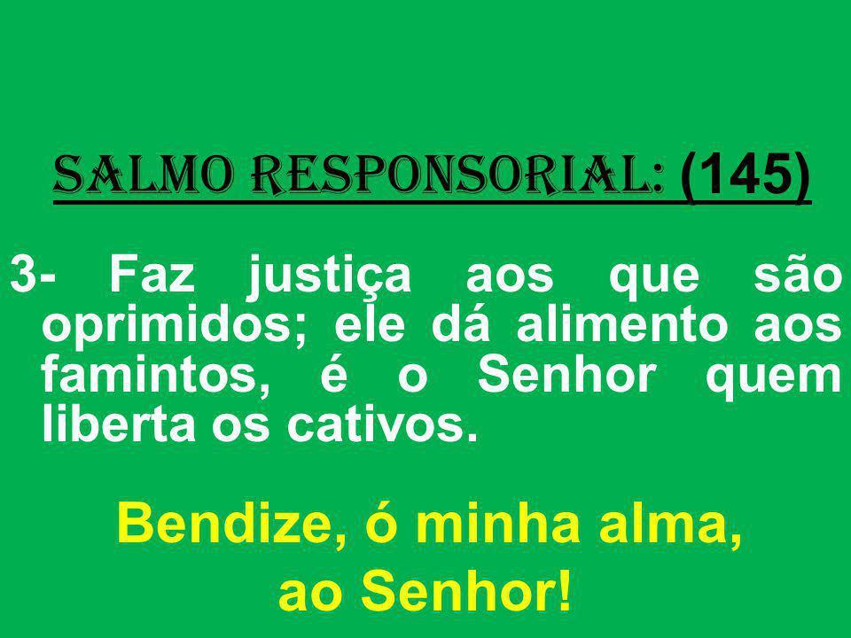 salmo responsorial: (145) 3- Faz justiça aos que são oprimidos; ele dá alimento aos famintos, é o Senhor quem liberta os cativos. Bendize, ó minha alm