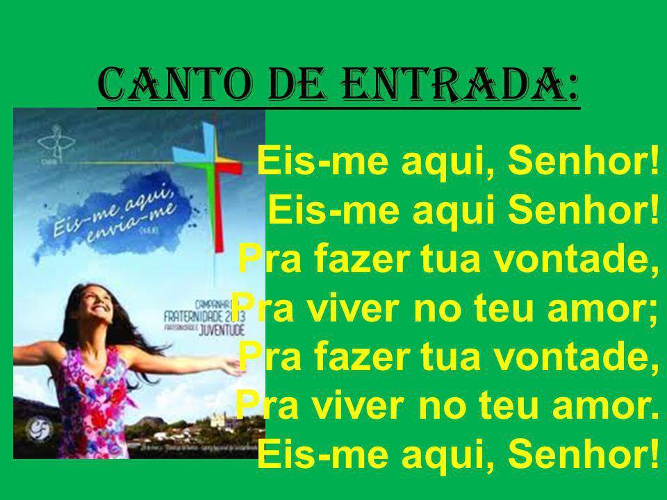 CANTO DE ENTRADA: Eis-me aqui, Senhor! Eis-me aqui Senhor! Pra fazer tua vontade, Pra viver no teu amor; Pra fazer tua vontade, Pra viver no teu amor.