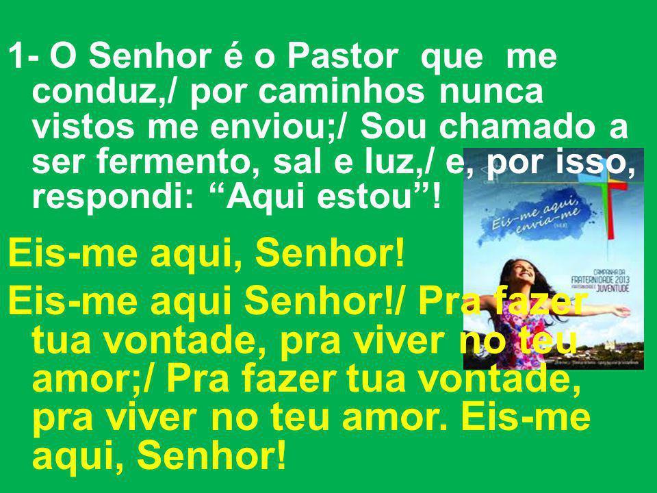1- O Senhor é o Pastor que me conduz,/ por caminhos nunca vistos me enviou;/ Sou chamado a ser fermento, sal e luz,/ e, por isso, respondi: Aqui estou