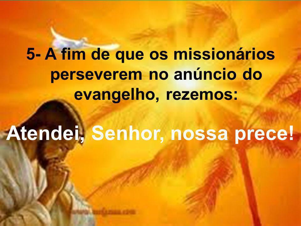 5- A fim de que os missionários perseverem no anúncio do evangelho, rezemos: Atendei, Senhor, nossa prece!