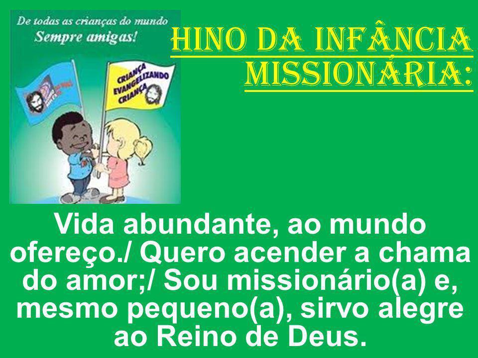 HINO DA INFÂNCIA MISSIONÁRIA: Vida abundante, ao mundo ofereço./ Quero acender a chama do amor;/ Sou missionário(a) e, mesmo pequeno(a), sirvo alegre
