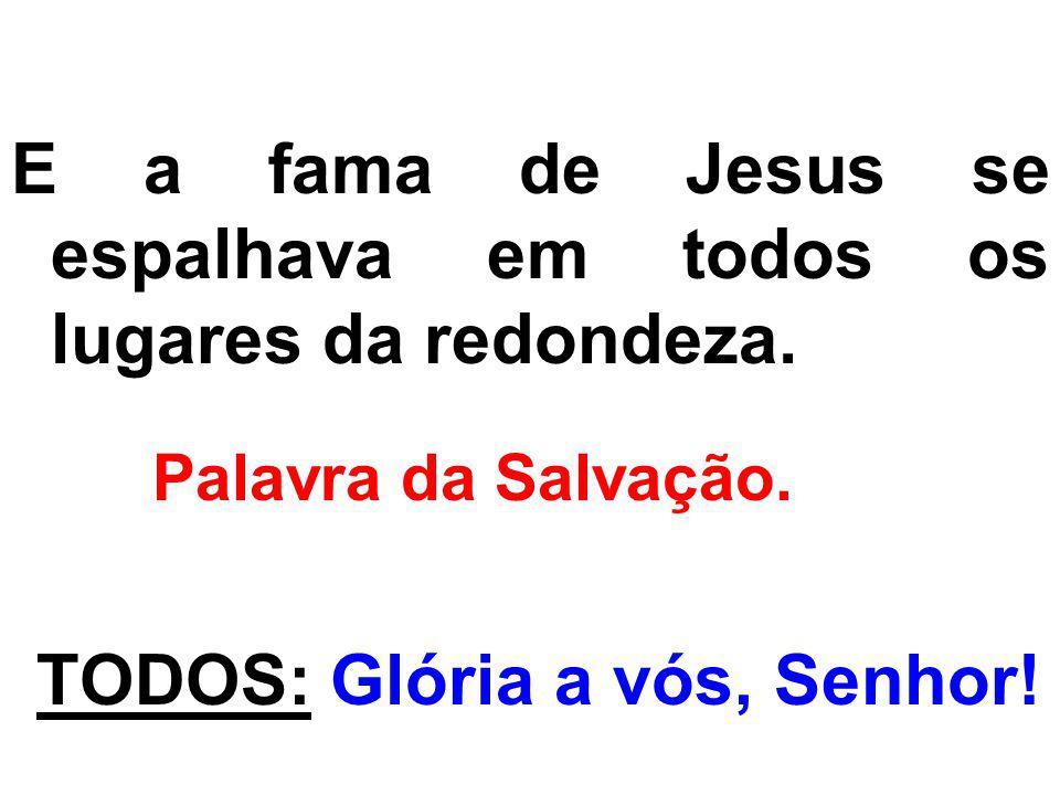 E a fama de Jesus se espalhava em todos os lugares da redondeza.