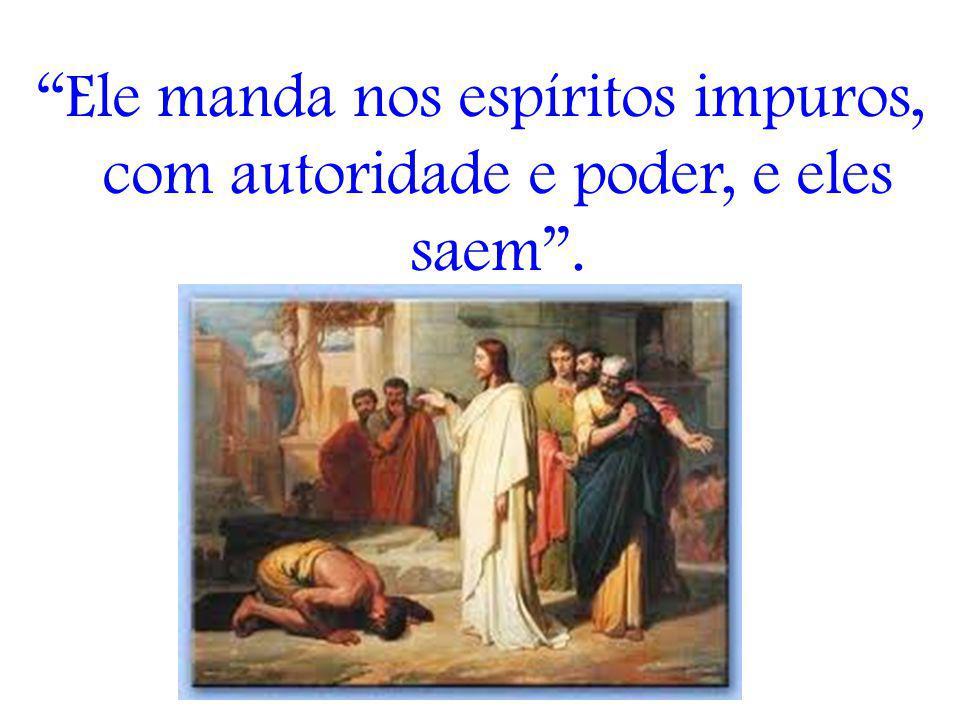 Ele manda nos espíritos impuros, com autoridade e poder, e eles saem.
