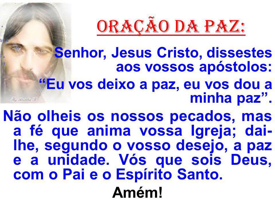 ORAÇÃO DA PAZ: Senhor, Jesus Cristo, dissestes aos vossos apóstolos: Eu vos deixo a paz, eu vos dou a minha paz.