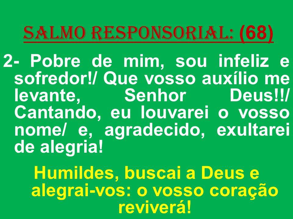 salmo responsorial: (68) 2- Pobre de mim, sou infeliz e sofredor!/ Que vosso auxílio me levante, Senhor Deus!!/ Cantando, eu louvarei o vosso nome/ e, agradecido, exultarei de alegria.