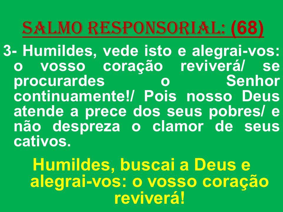 salmo responsorial: (68) 3- Humildes, vede isto e alegrai-vos: o vosso coração reviverá/ se procurardes o Senhor continuamente!/ Pois nosso Deus atende a prece dos seus pobres/ e não despreza o clamor de seus cativos.