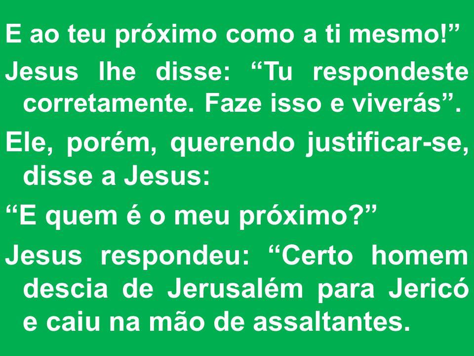 E ao teu próximo como a ti mesmo.Jesus lhe disse: Tu respondeste corretamente.
