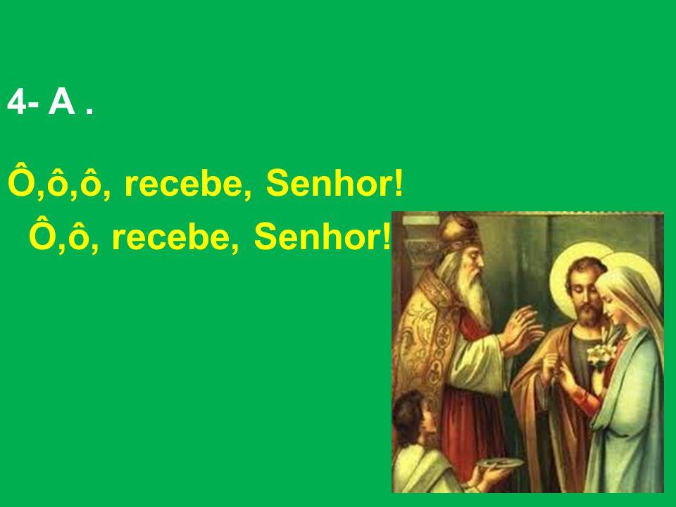 4- A. Ô,ô,ô, recebe, Senhor! Ô,ô, recebe, Senhor!