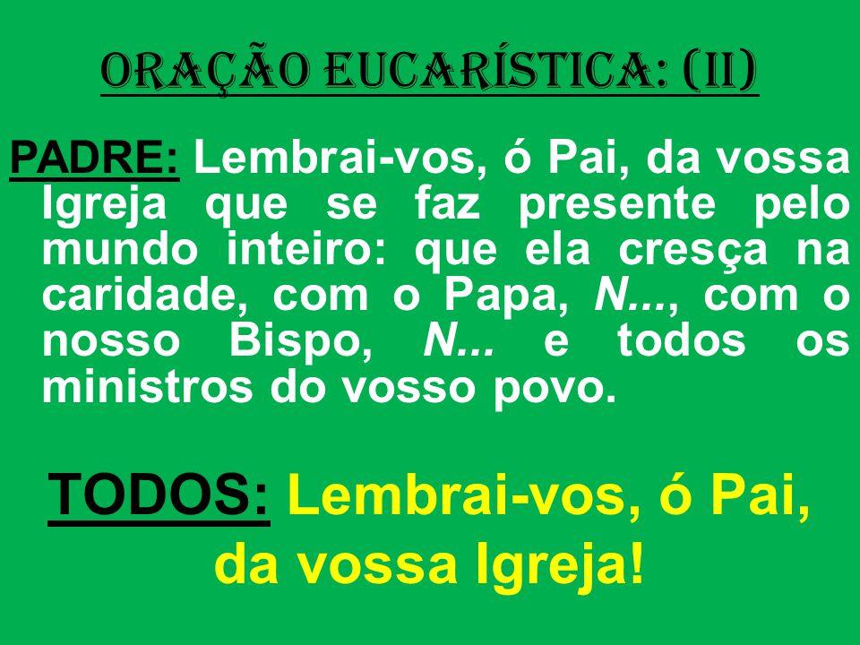 ORAÇÃO EUCARÍSTICA: (II) PADRE: Lembrai-vos, ó Pai, da vossa Igreja que se faz presente pelo mundo inteiro: que ela cresça na caridade, com o Papa, N..., com o nosso Bispo, N...