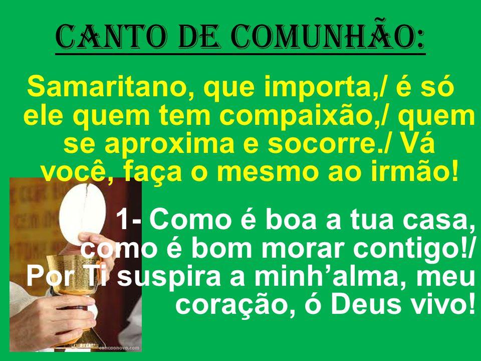 CANTO DE COMUNHÃO: Samaritano, que importa,/ é só ele quem tem compaixão,/ quem se aproxima e socorre./ Vá você, faça o mesmo ao irmão.