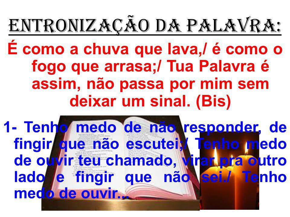 ENTRONIZAÇÃO DA PALAVRA: É como a chuva que lava,/ é como o fogo que arrasa;/ Tua Palavra é assim, não passa por mim sem deixar um sinal. (Bis) 1- Ten