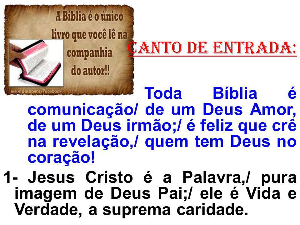 CANTO de ENTRADA: Toda Bíblia é comunicação/ de um Deus Amor, de um Deus irmão;/ é feliz que crê na revelação,/ quem tem Deus no coração.
