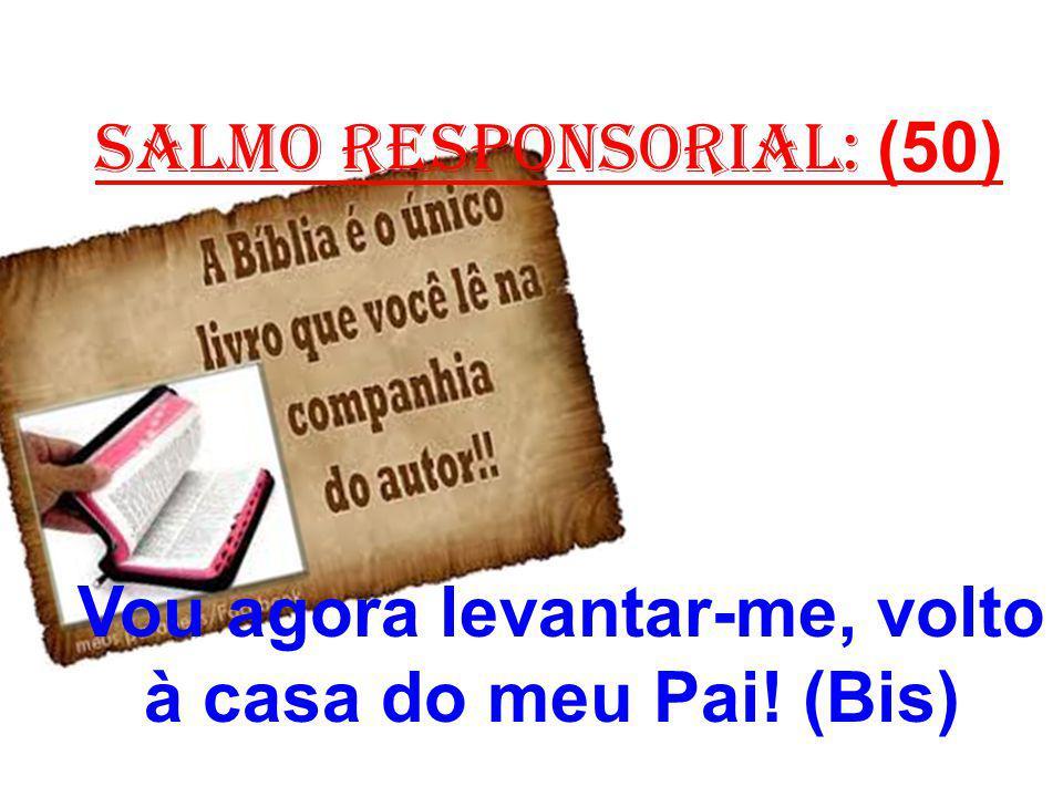salmo responsorial: (50) Vou agora levantar-me, volto à casa do meu Pai! (Bis)