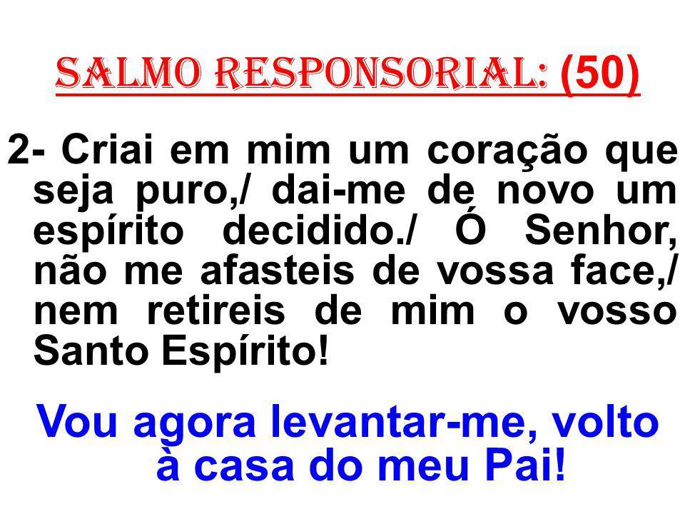 salmo responsorial: (50) 2- Criai em mim um coração que seja puro,/ dai-me de novo um espírito decidido./ Ó Senhor, não me afasteis de vossa face,/ ne