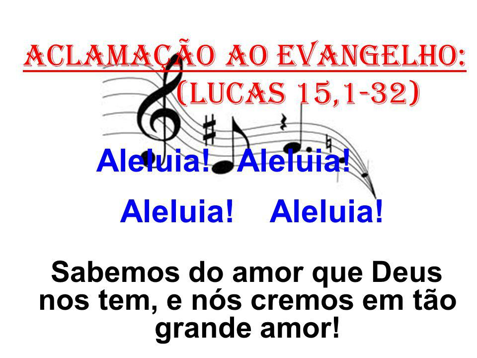 ACLAMAÇÃO AO EVANGELHO: (Lucas 15,1-32) Aleluia! Aleluia! Sabemos do amor que Deus nos tem, e nós cremos em tão grande amor!