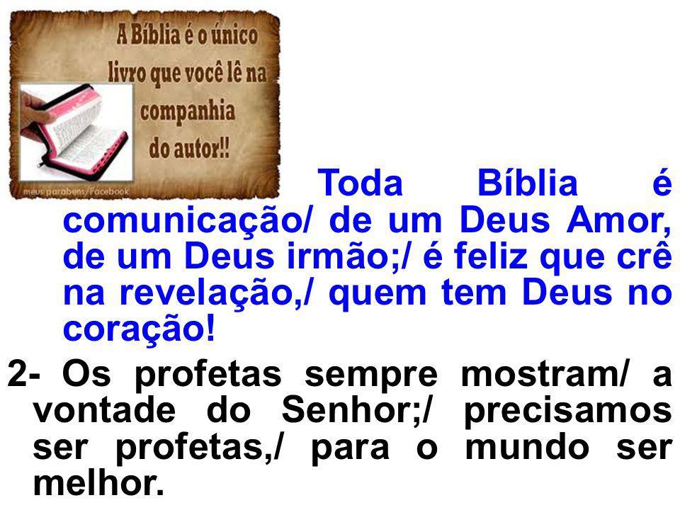 Toda Bíblia é comunicação/ de um Deus Amor, de um Deus irmão;/ é feliz que crê na revelação,/ quem tem Deus no coração! 2- Os profetas sempre mostram/