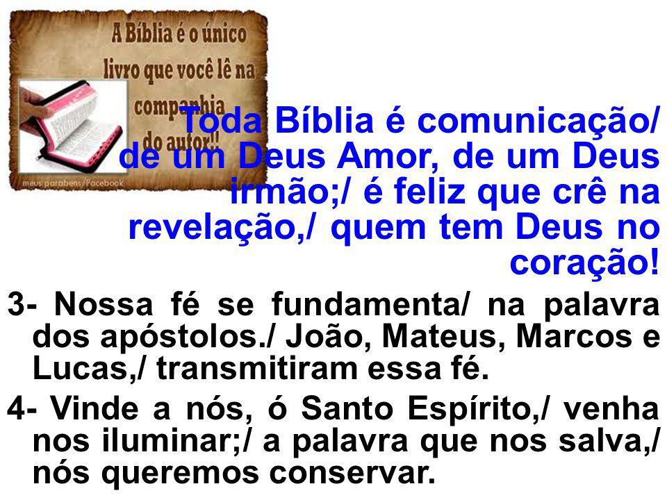 Toda Bíblia é comunicação/ de um Deus Amor, de um Deus irmão;/ é feliz que crê na revelação,/ quem tem Deus no coração! 3- Nossa fé se fundamenta/ na