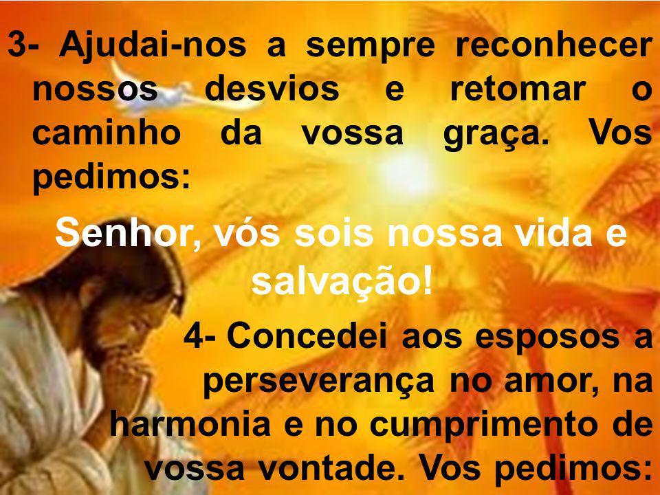 3- Ajudai-nos a sempre reconhecer nossos desvios e retomar o caminho da vossa graça. Vos pedimos: Senhor, vós sois nossa vida e salvação! 4- Concedei