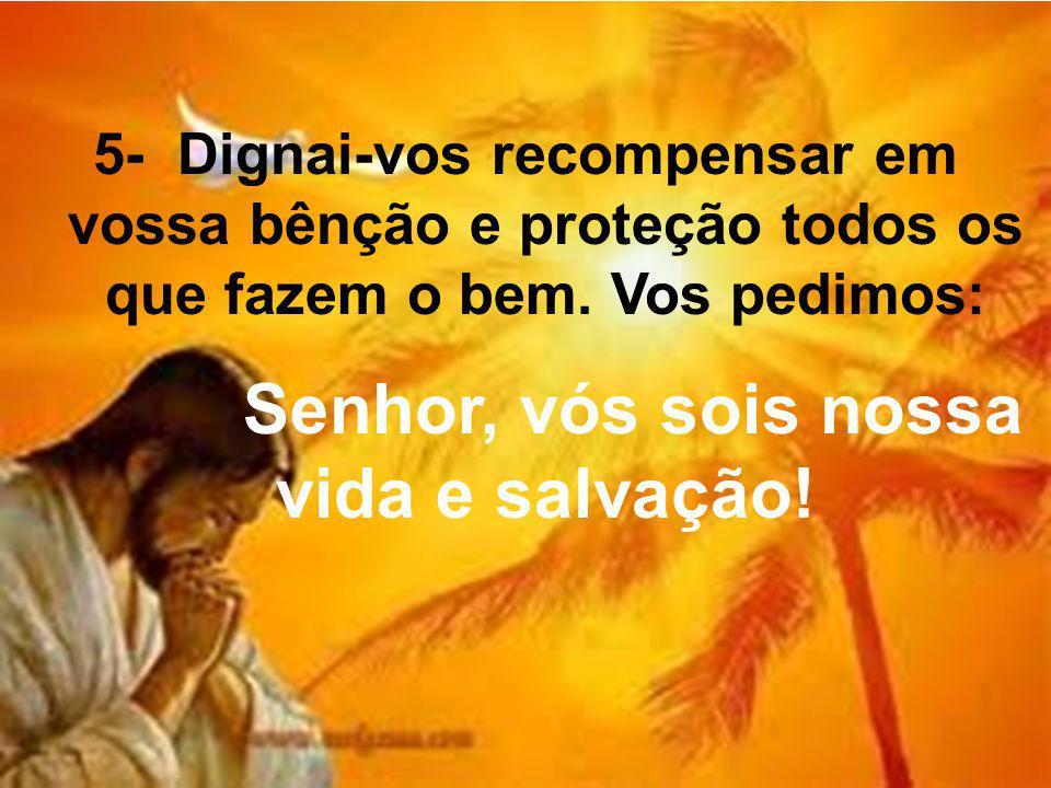 5- Dignai-vos recompensar em vossa bênção e proteção todos os que fazem o bem. Vos pedimos: Senhor, vós sois nossa vida e salvação!