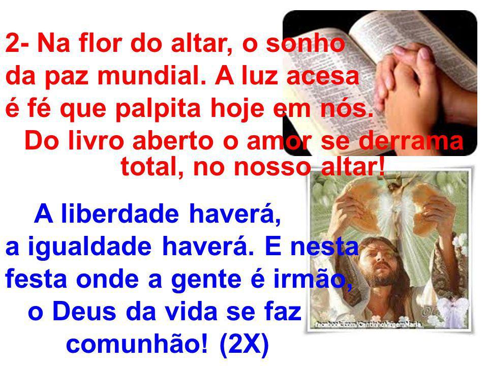 2- Na flor do altar, o sonho da paz mundial. A luz acesa é fé que palpita hoje em nós. Do livro aberto o amor se derrama total, no nosso altar! A libe