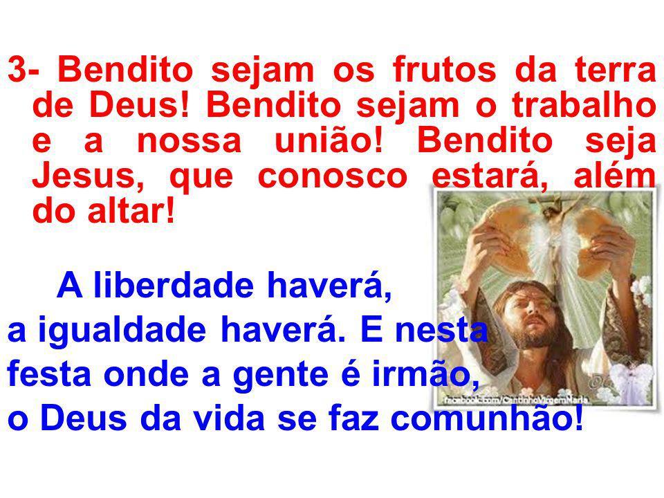 3- Bendito sejam os frutos da terra de Deus! Bendito sejam o trabalho e a nossa união! Bendito seja Jesus, que conosco estará, além do altar! A liberd