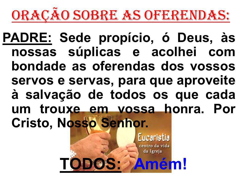 ORAÇÃO SOBRE AS OFERENDAS: PADRE: Sede propício, ó Deus, às nossas súplicas e acolhei com bondade as oferendas dos vossos servos e servas, para que ap