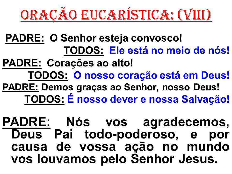 ORAÇÃO EUCARÍSTICA: (VIII) PADRE: O Senhor esteja convosco! TODOS: Ele está no meio de nós! PADRE: Corações ao alto! TODOS: O nosso coração está em De
