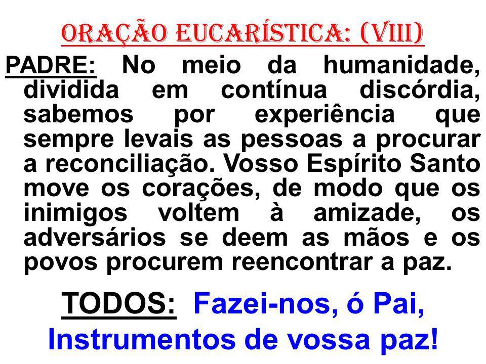 ORAÇÃO EUCARÍSTICA: (VIII) PADRE: No meio da humanidade, dividida em contínua discórdia, sabemos por experiência que sempre levais as pessoas a procur