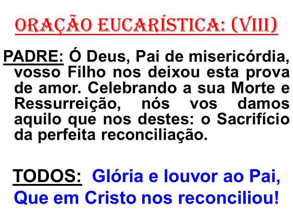 ORAÇÃO EUCARÍSTICA: (VIII) PADRE: Ó Deus, Pai de misericórdia, vosso Filho nos deixou esta prova de amor. Celebrando a sua Morte e Ressurreição, nós v