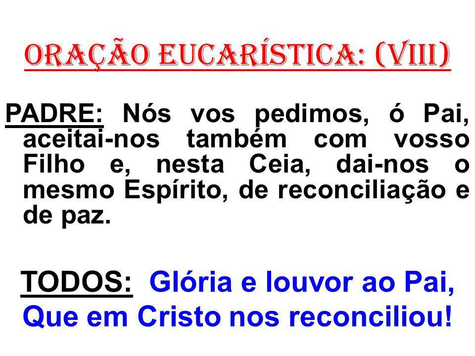 ORAÇÃO EUCARÍSTICA: (VIII) PADRE: Nós vos pedimos, ó Pai, aceitai-nos também com vosso Filho e, nesta Ceia, dai-nos o mesmo Espírito, de reconciliação