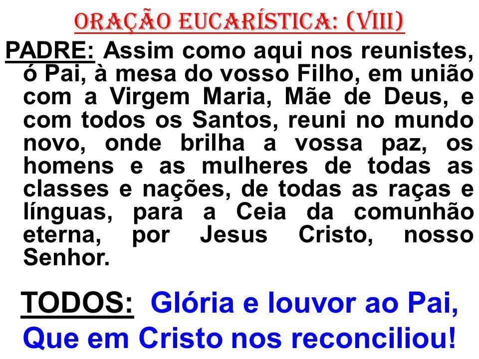 ORAÇÃO EUCARÍSTICA: (VIII) PADRE: Assim como aqui nos reunistes, ó Pai, à mesa do vosso Filho, em união com a Virgem Maria, Mãe de Deus, e com todos o