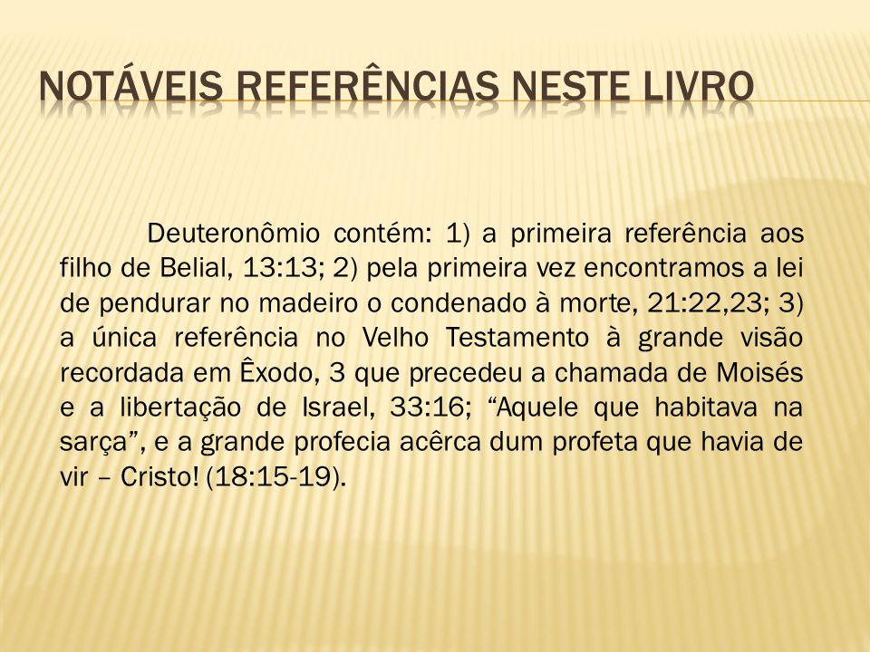 Deuteronômio contém: 1) a primeira referência aos filho de Belial, 13:13; 2) pela primeira vez encontramos a lei de pendurar no madeiro o condenado à
