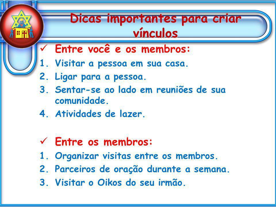 Dicas importantes para criar vínculos Entre você e os membros: 1.Visitar a pessoa em sua casa. 2.Ligar para a pessoa. 3.Sentar-se ao lado em reuniões