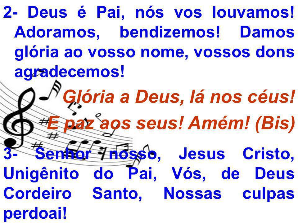 2- Deus é Pai, nós vos louvamos! Adoramos, bendizemos! Damos glória ao vosso nome, vossos dons agradecemos! Glória a Deus, lá nos céus! E paz aos seus