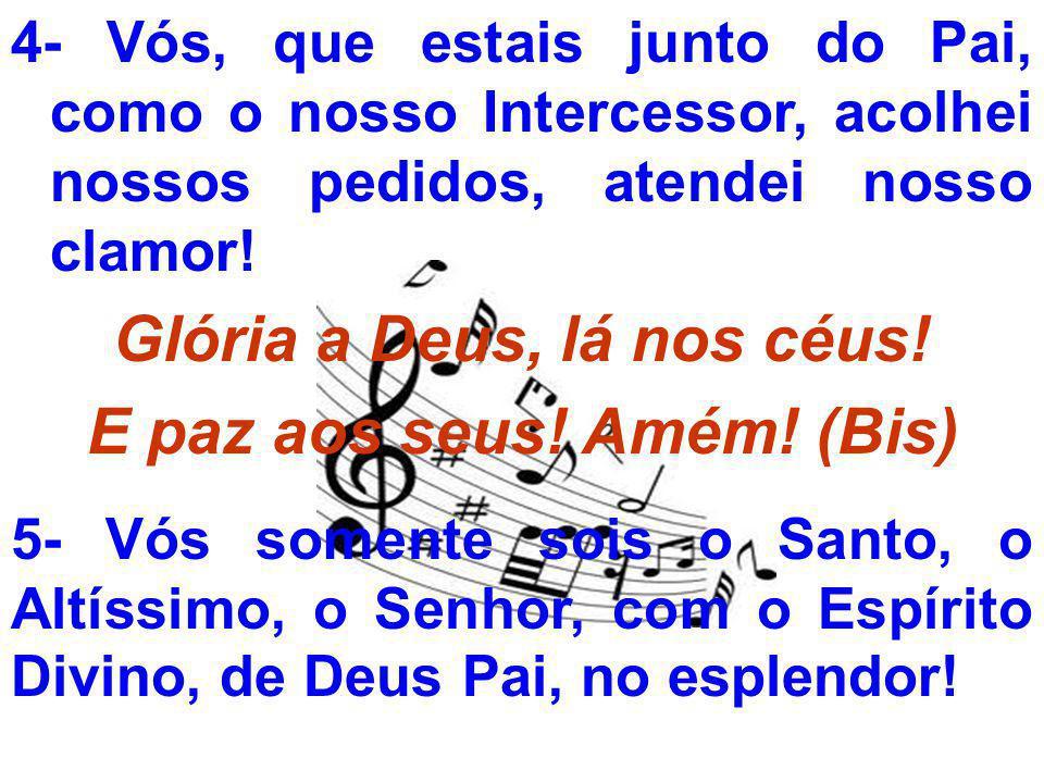 4- Vós, que estais junto do Pai, como o nosso Intercessor, acolhei nossos pedidos, atendei nosso clamor! Glória a Deus, lá nos céus! E paz aos seus! A