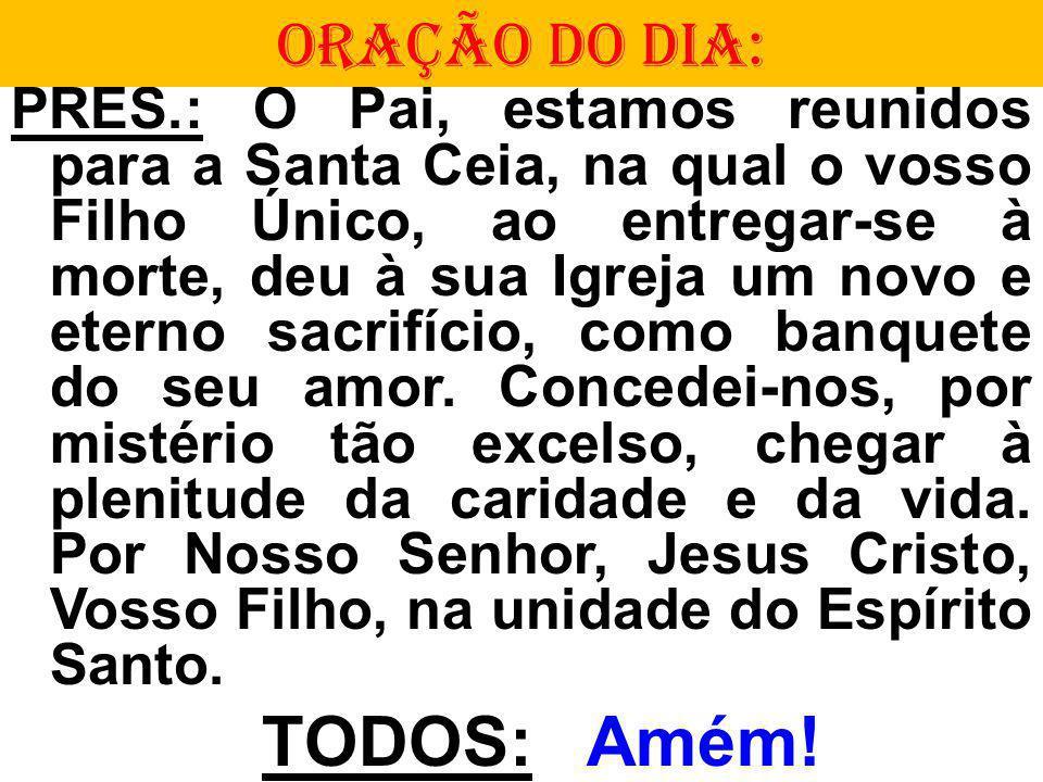 PRES.: Ó Pai, estamos reunidos para a Santa Ceia, na qual o vosso Filho Único, ao entregar-se à morte, deu à sua Igreja um novo e eterno sacrifício, como banquete do seu amor.