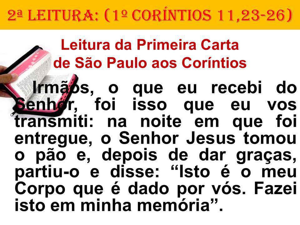 2ª LEITURA: (1º CorÍNTIOS 11,23-26) Leitura da Primeira Carta de São Paulo aos Coríntios Irmãos, o que eu recebi do Senhor, foi isso que eu vos transmiti: na noite em que foi entregue, o Senhor Jesus tomou o pão e, depois de dar graças, partiu-o e disse: Isto é o meu Corpo que é dado por vós.