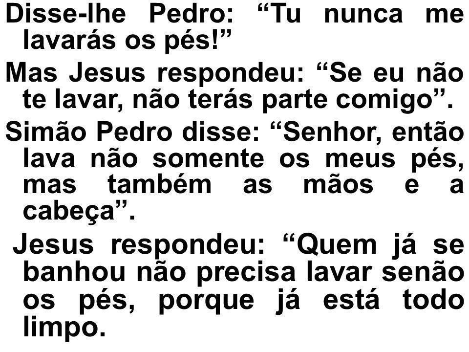 Disse-lhe Pedro: Tu nunca me lavarás os pés! Mas Jesus respondeu: Se eu não te lavar, não terás parte comigo. Simão Pedro disse: Senhor, então lava nã