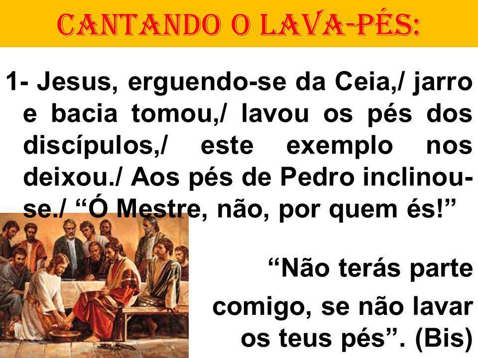 CANTANDO O LAVA-PÉS: 1- Jesus, erguendo-se da Ceia,/ jarro e bacia tomou,/ lavou os pés dos discípulos,/ este exemplo nos deixou./ Aos pés de Pedro inclinou- se./ Ó Mestre, não, por quem és.