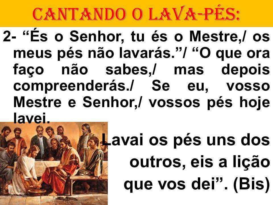 CANTANDO O LAVA-PÉS: 2- És o Senhor, tu és o Mestre,/ os meus pés não lavarás./ O que ora faço não sabes,/ mas depois compreenderás./ Se eu, vosso Mestre e Senhor,/ vossos pés hoje lavei.