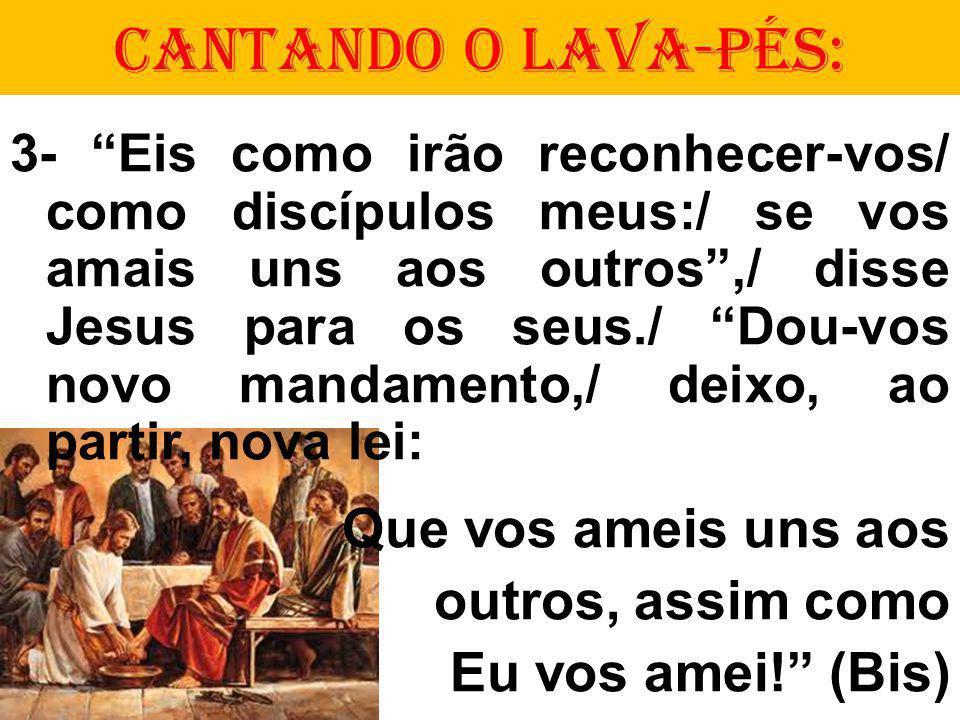 CANTANDO O LAVA-PÉS: 3- Eis como irão reconhecer-vos/ como discípulos meus:/ se vos amais uns aos outros,/ disse Jesus para os seus./ Dou-vos novo man