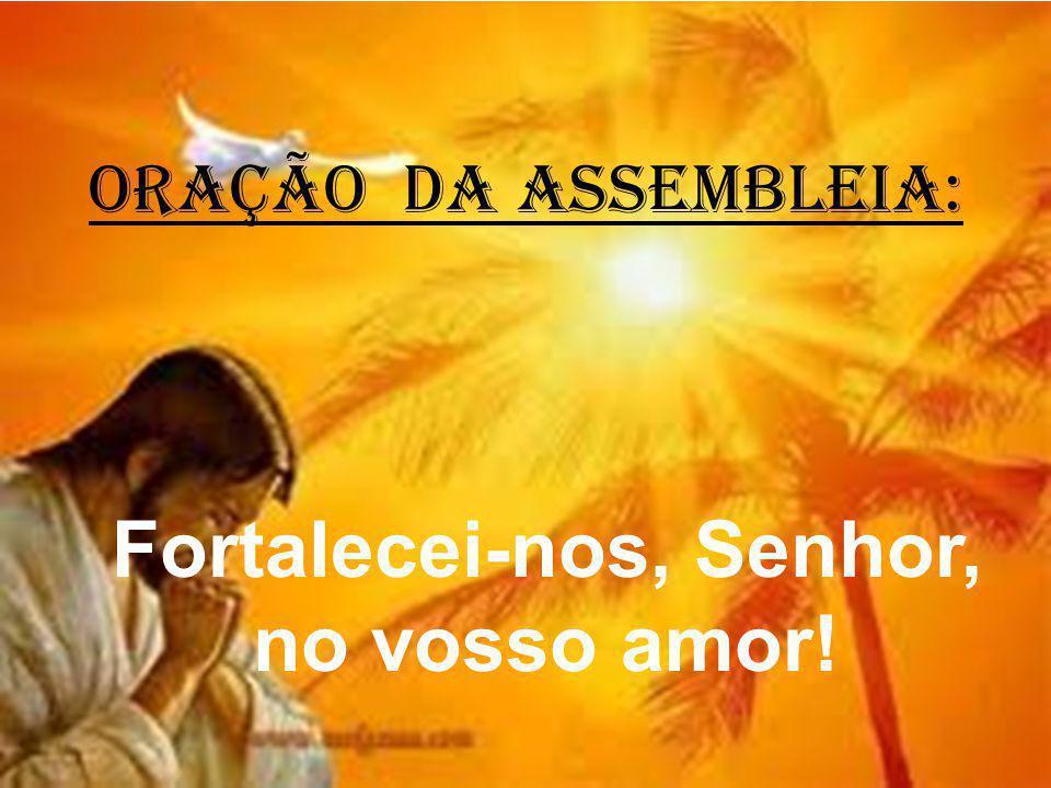ORAÇÃO DA ASSEMBLEIA: Fortalecei-nos, Senhor, no vosso amor!