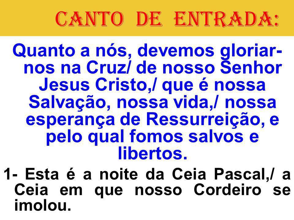 CANTO DE ENTRADA: Quanto a nós, devemos gloriar- nos na Cruz/ de nosso Senhor Jesus Cristo,/ que é nossa Salvação, nossa vida,/ nossa esperança de Ressurreição, e pelo qual fomos salvos e libertos.