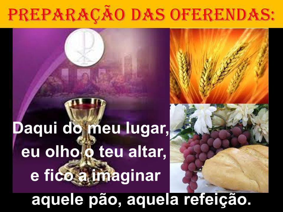 PREPARAÇÃO DAS OFERENDAS: Daqui do meu lugar, eu olho o teu altar, e fico a imaginar aquele pão, aquela refeição.