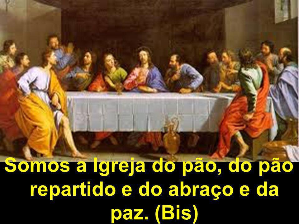 Somos a Igreja do pão, do pão repartido e do abraço e da paz. (Bis)