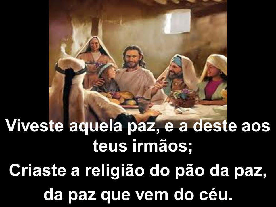 Viveste aquela paz, e a deste aos teus irmãos; Criaste a religião do pão da paz, da paz que vem do céu.