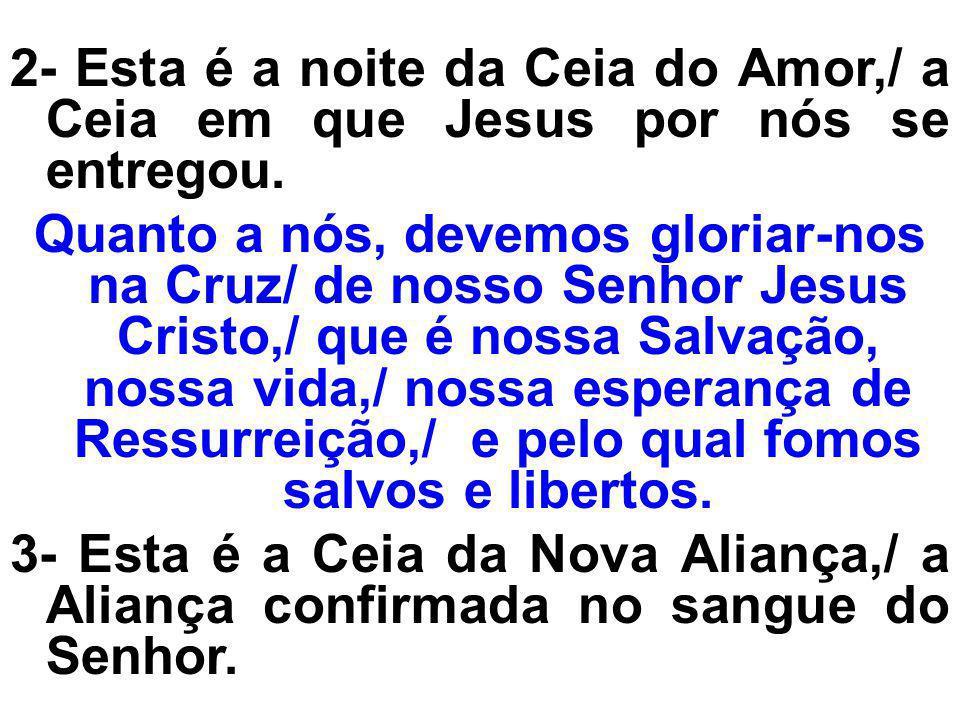 2- Esta é a noite da Ceia do Amor,/ a Ceia em que Jesus por nós se entregou. Quanto a nós, devemos gloriar-nos na Cruz/ de nosso Senhor Jesus Cristo,/