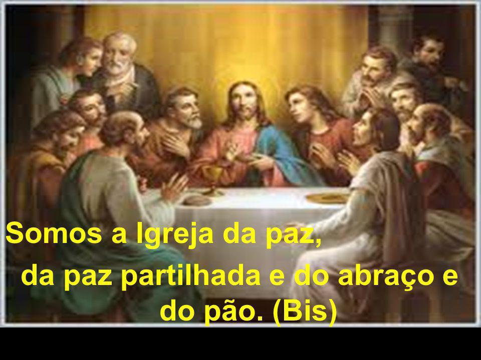 Somos a Igreja da paz, da paz partilhada e do abraço e do pão. (Bis)
