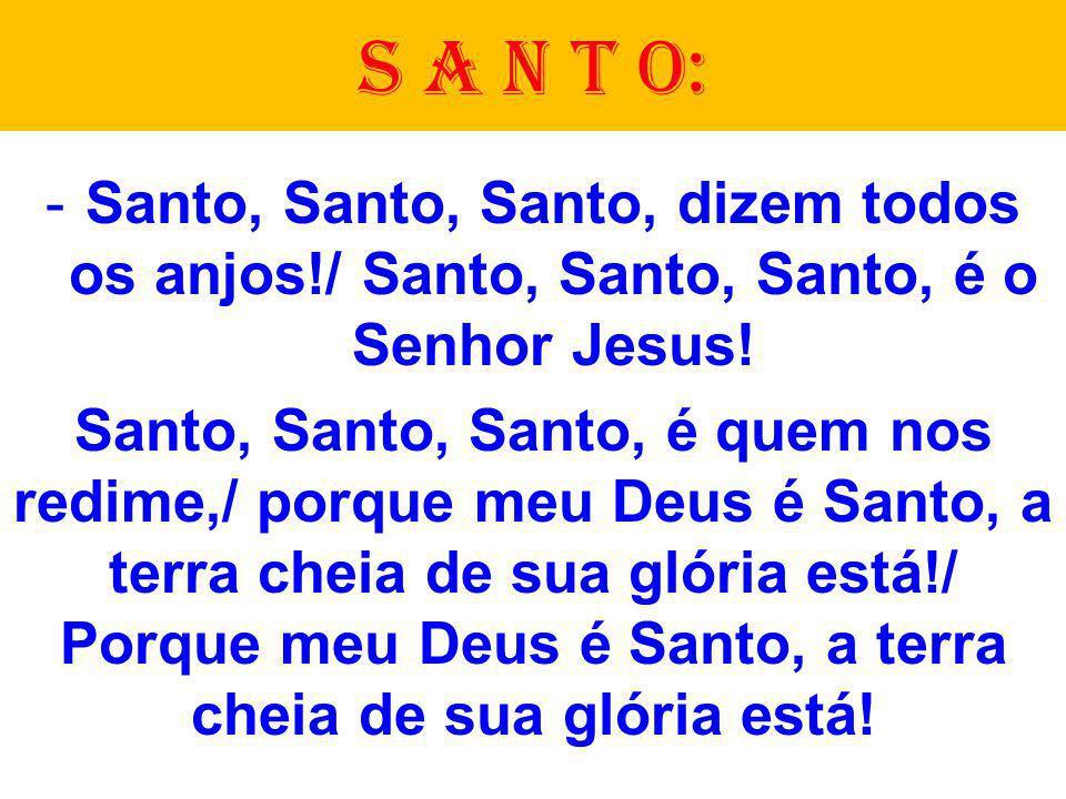 -Santo, Santo, Santo, dizem todos os anjos!/ Santo, Santo, Santo, é o Senhor Jesus! Santo, Santo, Santo, é quem nos redime,/ porque meu Deus é Santo,